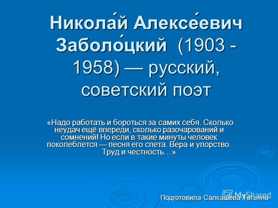 Никола́й Алексе́евич Заболо́цкий (1903 - 1958) русский, советский поэт «Надо работать и бороться за самих себя. Сколько неудач ещё впереди, сколько разочарований и сомнений! Но если в такие минуты человек поколеблется песня его спета. Вера и упорство