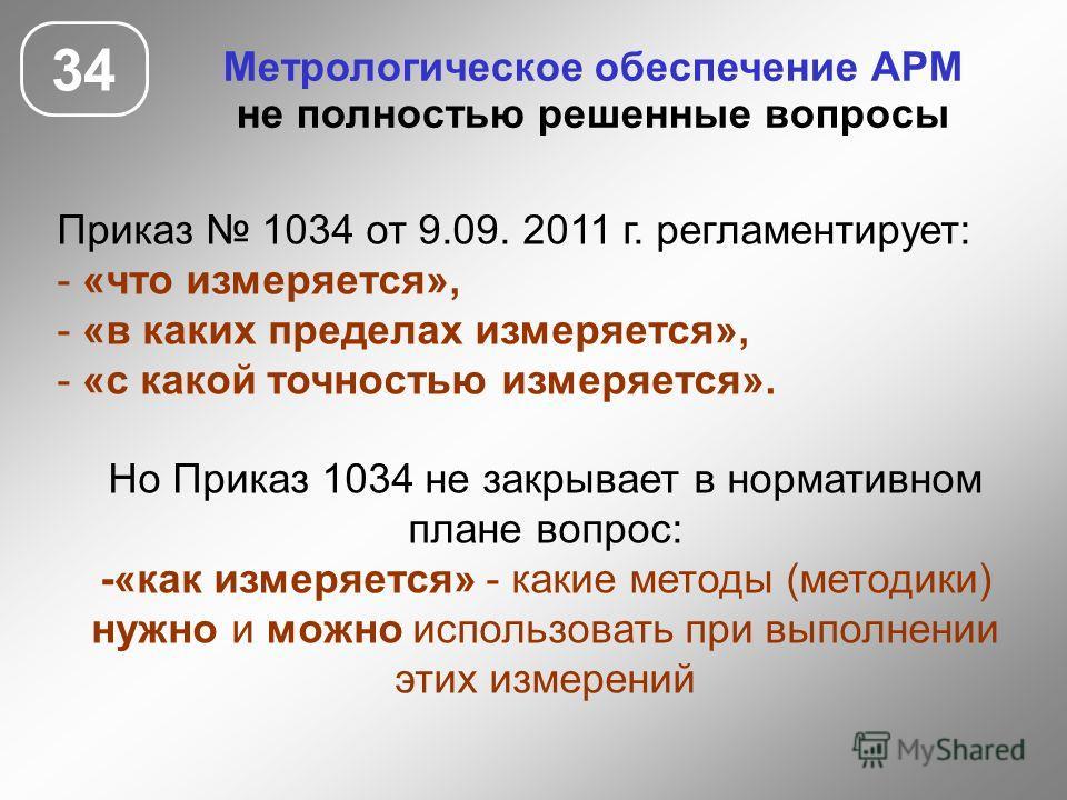 34 Метрологическое обеспечение АРМ не полностью решенные вопросы Приказ 1034 от 9.09. 2011 г. регламентирует: - «что измеряется», - «в каких пределах измеряется», - «с какой точностью измеряется». Но Приказ 1034 не закрывает в нормативном плане вопро
