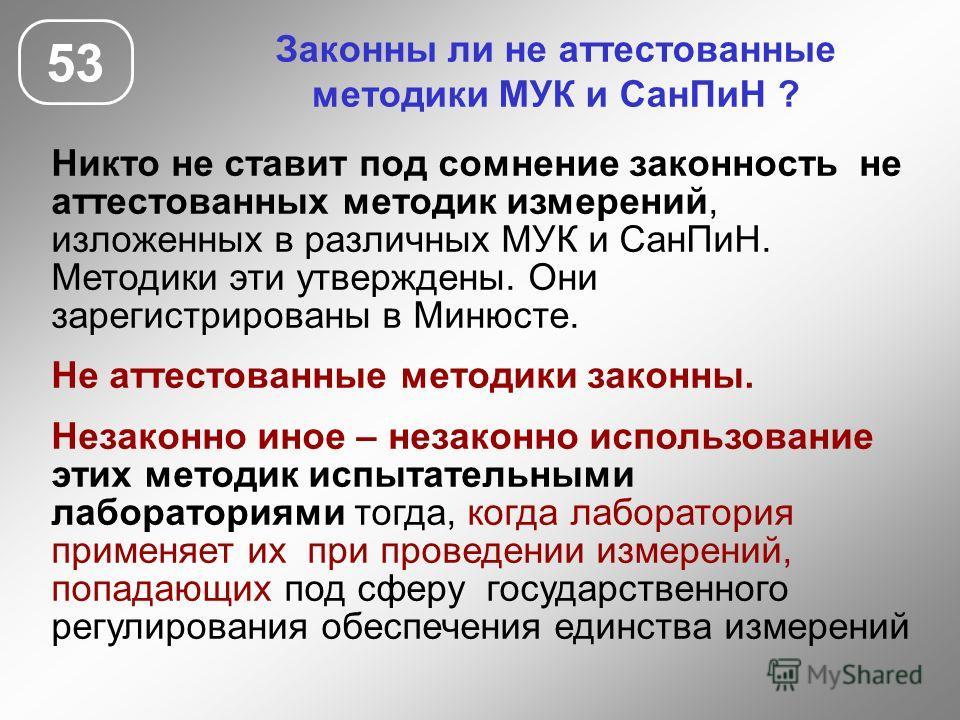 Законны ли не аттестованные методики МУК и СанПиН ? Никто не ставит под сомнение законность не аттестованных методик измерений, изложенных в различных МУК и СанПиН. Методики эти утверждены. Они зарегистрированы в Минюсте. Не аттестованные методики за