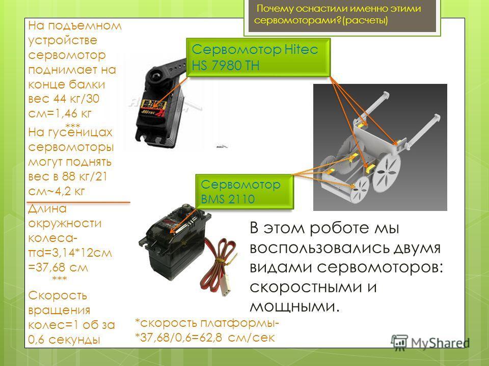 Сервомотор Hitec HS 7980 TH Сервомотор BMS 2110 Почему оснастили именно этими сервомоторами?(расчеты) В этом роботе мы воспользовались двумя видами сервомоторов: скоростными и мощными. *** Скорость вращения колес=1 об за 0,6 секунды Длина окружности