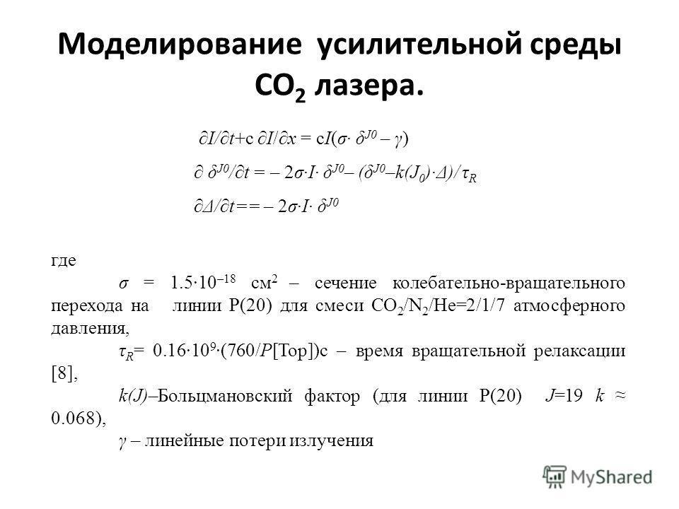Моделирование усилительной среды СО 2 лазера. где σ = 1.510 –18 см 2 – сечение колебательно-вращательного перехода на линии Р(20) для смеси CO 2 /N 2 /He=2/1/7 атмосферного давления, τ R = 0.1610 9 (760/P[Тор])с – время вращательной релаксации [8],