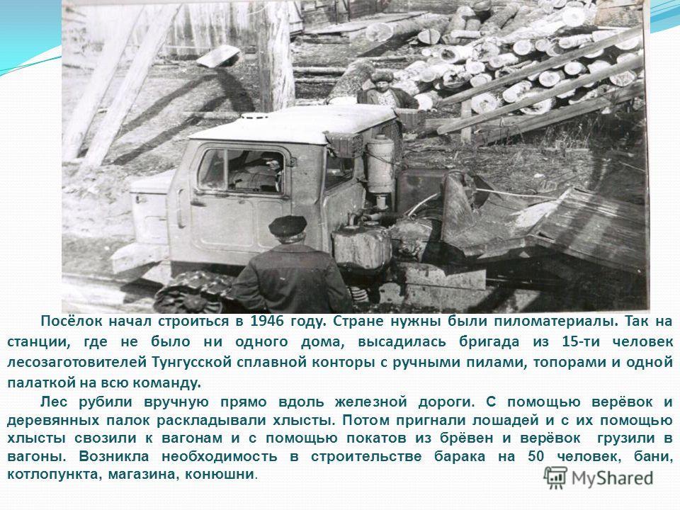 Посёлок начал строиться в 1946 году. Стране нужны были пиломатериалы. Так на станции, где не было ни одного дома, высадилась бригада из 15-ти человек лесозаготовителей Тунгусской сплавной конторы с ручными пилами, топорами и одной палаткой на всю ком