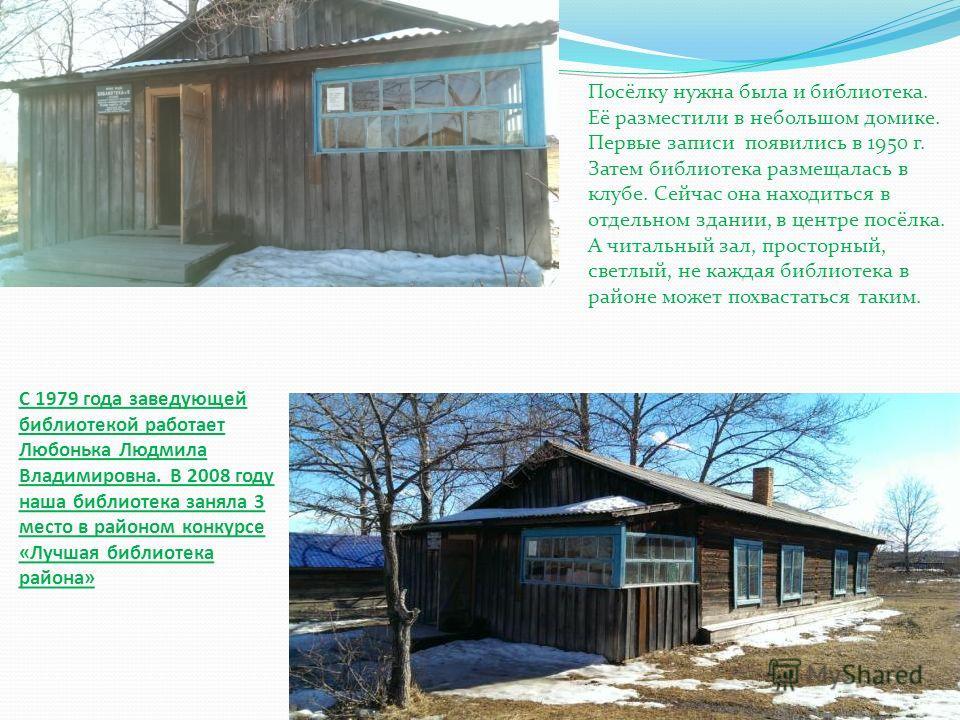 С 1979 года заведующей библиотекой работает Любонька Людмила Владимировна. В 2008 году наша библиотека заняла 3 место в районом конкурсе «Лучшая библиотека района» Посёлку нужна была и библиотека. Её разместили в небольшом домике. Первые записи появи