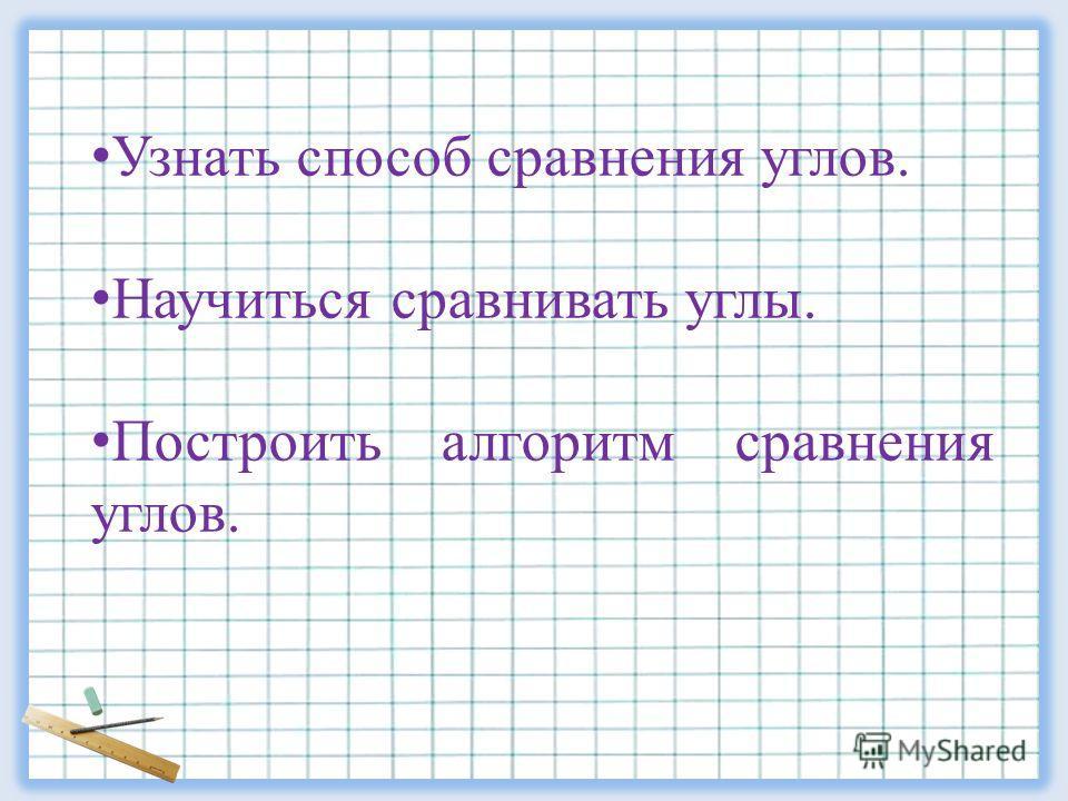 Узнать способ сравнения углов. Научиться сравнивать углы. Построить алгоритм сравнения углов.