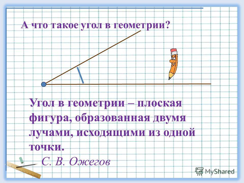 А что такое угол в геометрии? Угол в геометрии – плоская фигура, образованная двумя лучами, исходящими из одной точки. C. B. Ожегов