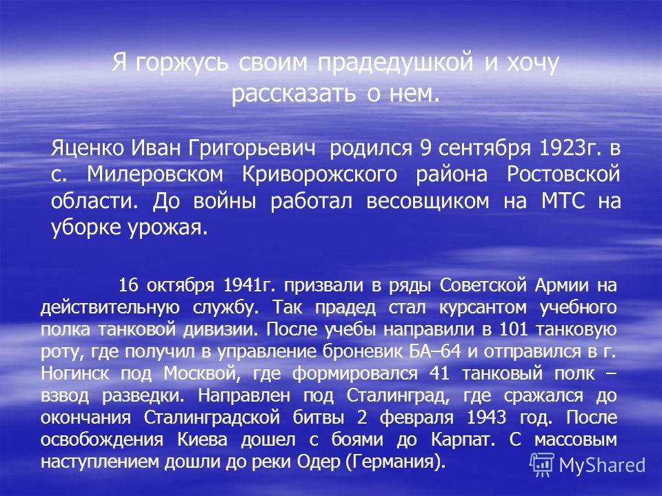 Я горжусь своим прадедушкой и хочу рассказать о нем. Яценко Иван Григорьевич родился 9 сентября 1923г. в с. Милеровском Криворожского района Ростовской области. До войны работал весовщиком на МТС на уборке урожая. 16 октября 1941г. призвали в ряды Со