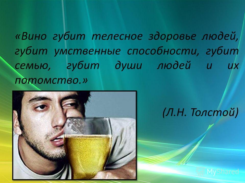 «Вино губит телесное здоровье людей, губит умственные способности, губит семью, губит души людей и их потомство.» (Л.Н. Толстой)