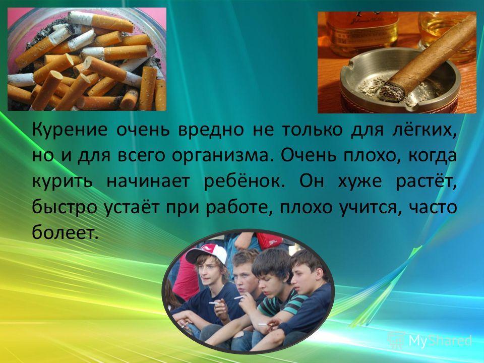 Курение очень вредно не только для лёгких, но и для всего организма. Очень плохо, когда курить начинает ребёнок. Он хуже растёт, быстро устаёт при работе, плохо учится, часто болеет.