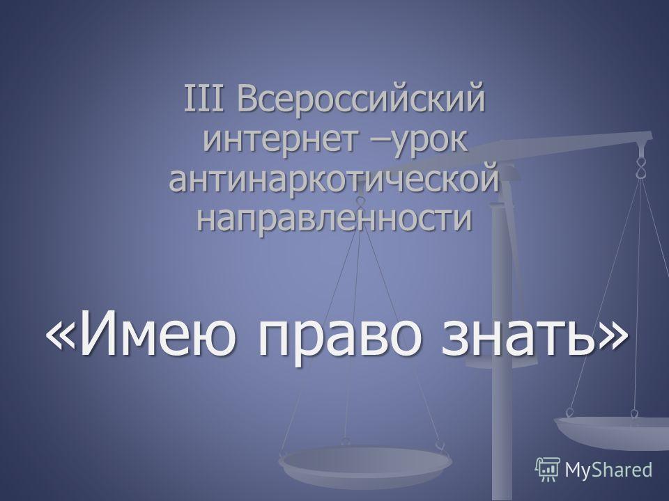 III Всероссийский интернет –урок антинаркотической направленности «Имею право знать»