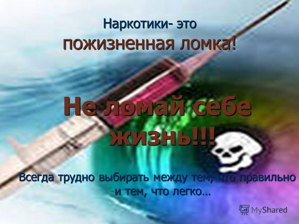 Наркотики- это пожизненная ломка! Не ломай себе жизнь!!! Всегда трудно выбирать между тем, что правильно и тем, что легко…