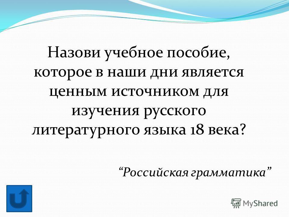 Назови учебное пособие, которое в наши дни является ценным источником для изучения русского литературного языка 18 века? Российская грамматика