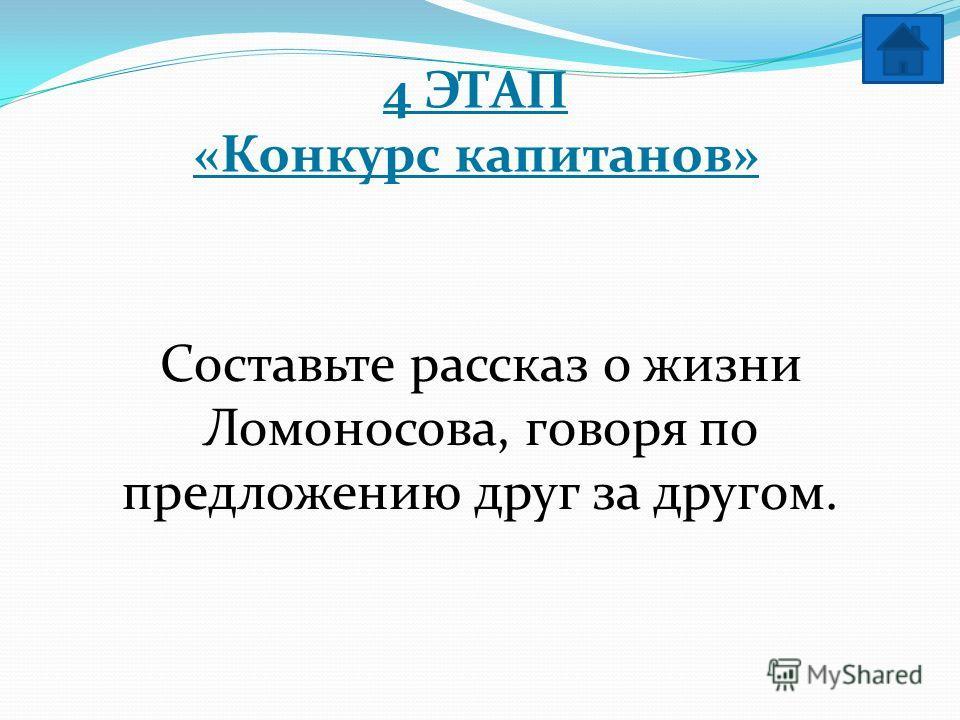 4 ЭТАП «Конкурс капитанов» Составьте рассказ о жизни Ломоносова, говоря по предложению друг за другом.