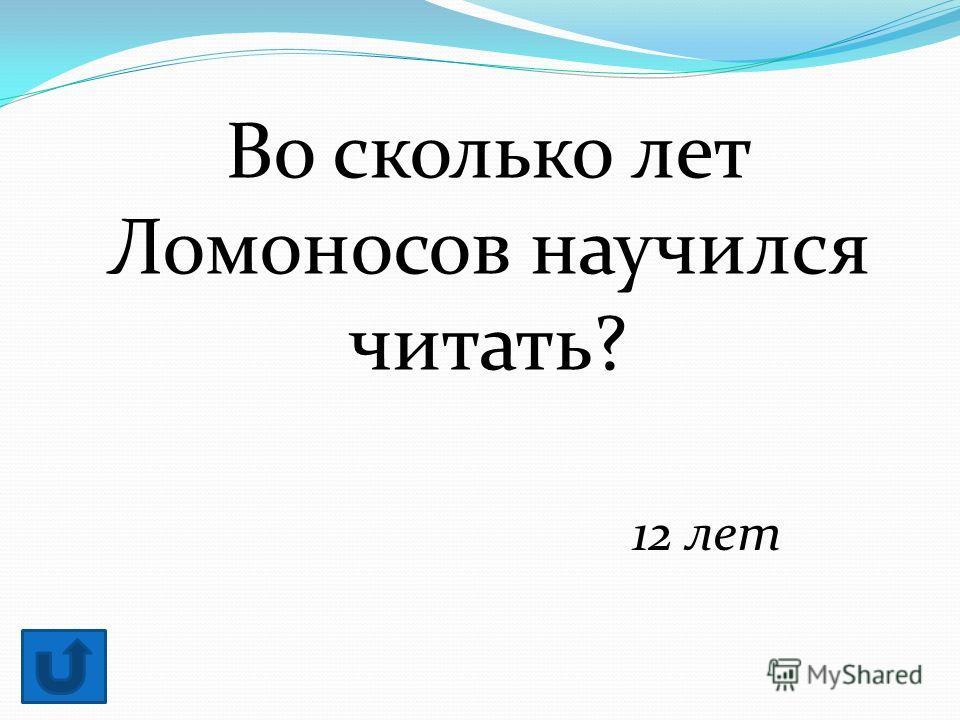 Во сколько лет Ломоносов научился читать? 12 лет