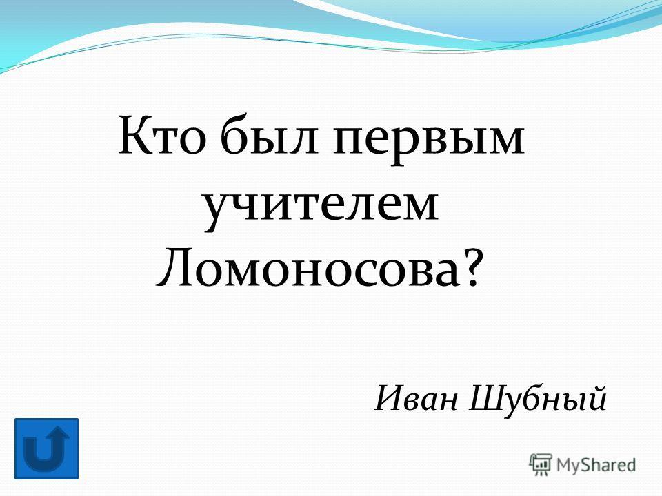 Кто был первым учителем Ломоносова? Иван Шубный