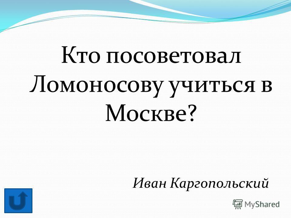 Кто посоветовал Ломоносову учиться в Москве? Иван Каргопольский
