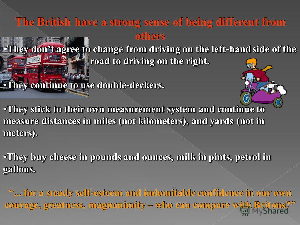 The British have a strong sense of being different from others They dont agree to change from driving on the left-hand side of the road to driving on the right.They dont agree to change from driving on the left-hand side of the road to driving on the