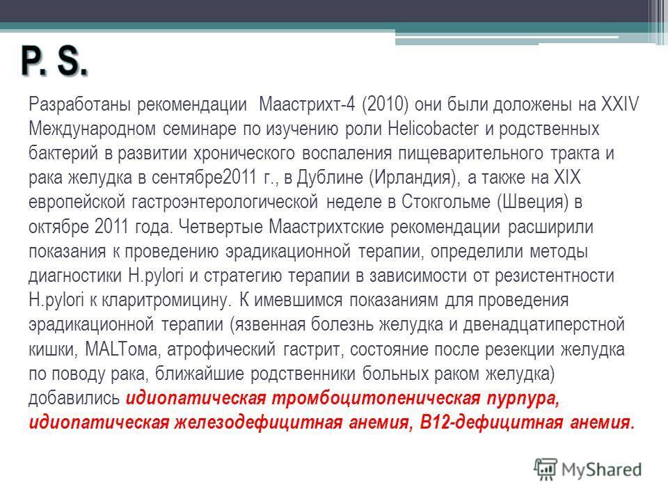 Разработаны рекомендации Маастрихт-4 (2010) они были доложены на XXIV Международном семинаре по изучению роли Helicobacter и родственных бактерий в развитии хронического воспаления пищеварительного тракта и рака желудка в сентябре2011 г., в Дублине (