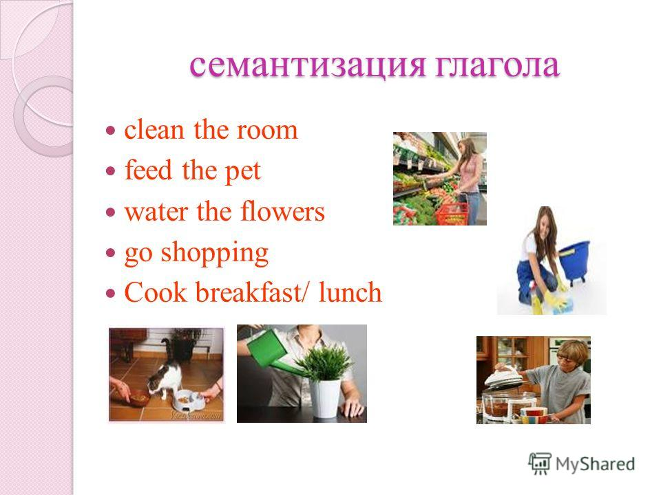 семантизация глагола clean the room feed the pet water the flowers go shopping Cook breakfast/ lunch