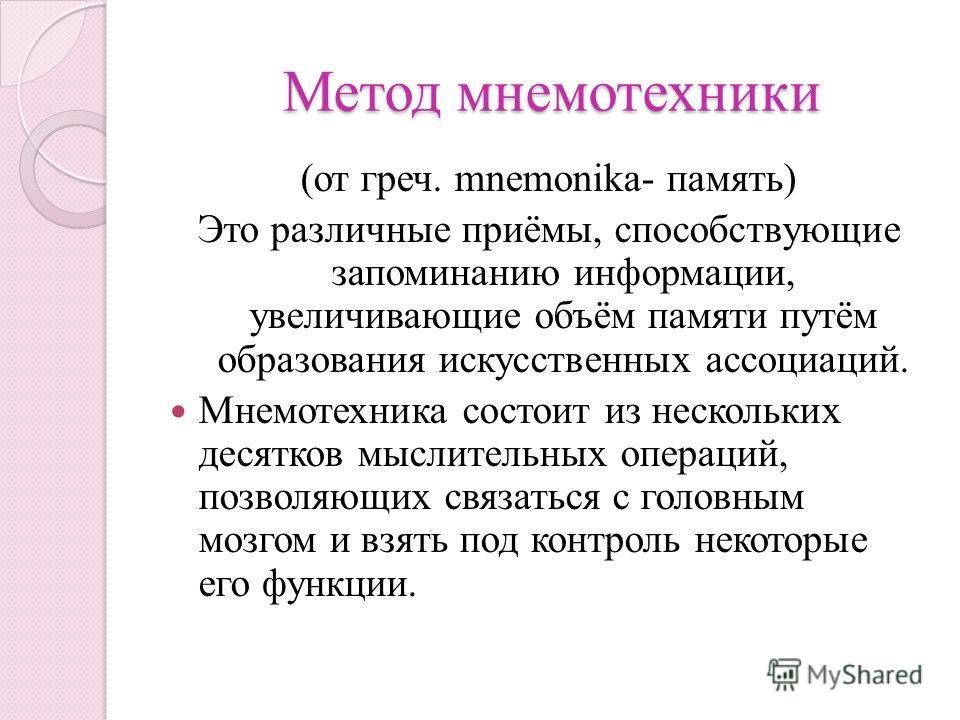 Метод мнемотехники Метод мнемотехники (от греч. mnemonika- память) Это различные приёмы, способствующие запоминанию информации, увеличивающие объём памяти путём образования искусственных ассоциаций. Мнемотехника состоит из нескольких десятков мыслите