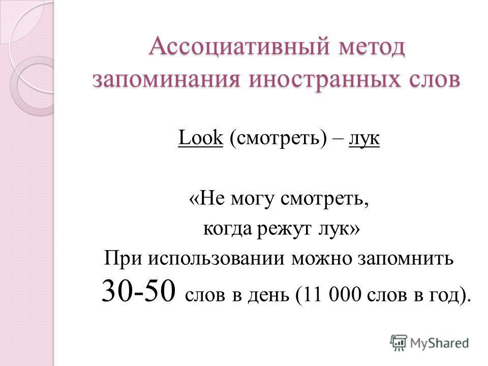 Ассоциативный метод запоминания иностранных слов Look (смотреть) – лук «Не могу смотреть, когда режут лук» При использовании можно запомнить 30-50 слов в день (11 000 слов в год).