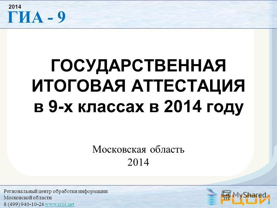 Региональный центр обработки информации Московской области 8 (499) 940-10-24 www.rcoi.netwww.rcoi.net ГИА - 9 2014 ГОСУДАРСТВЕННАЯ ИТОГОВАЯ АТТЕСТАЦИЯ в 9-х классах в 2014 году Московская область 2014