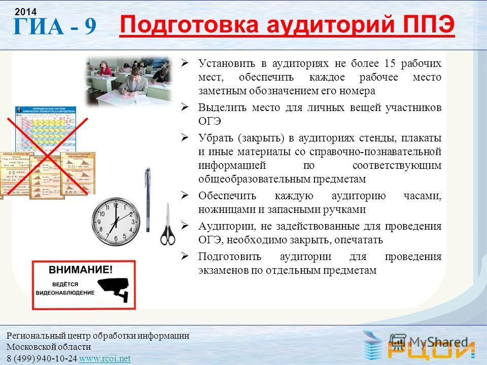 Региональный центр обработки информации Московской области 8 (499) 940-10-24 www.rcoi.netwww.rcoi.net ГИА - 9 2014 Подготовка аудиторий ППЭ Установить в аудиториях не более 15 рабочих мест, обеспечить каждое рабочее место заметным обозначением его но