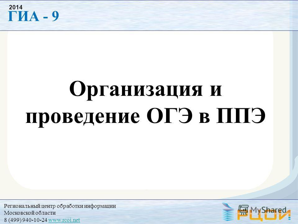 Региональный центр обработки информации Московской области 8 (499) 940-10-24 www.rcoi.netwww.rcoi.net ГИА - 9 2014 Организация и проведение ОГЭ в ППЭ