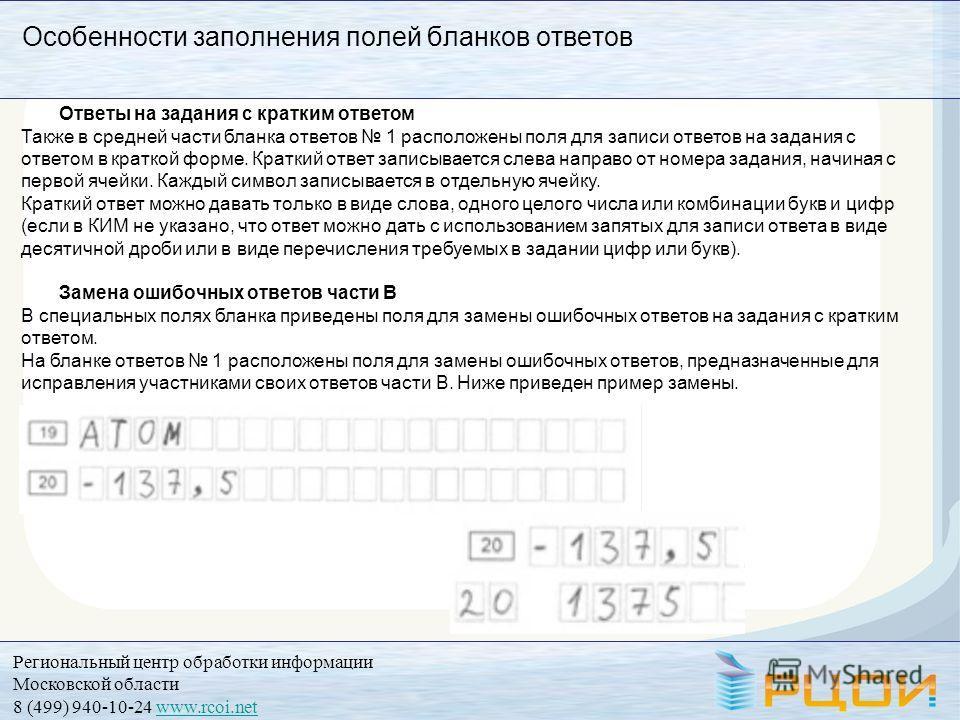 Региональный центр обработки информации Московской области 8 (499) 940-10-24 www.rcoi.netwww.rcoi.net Особенности заполнения полей бланков ответов Ответы на задания с кратким ответом Также в средней части бланка ответов 1 расположены поля для записи