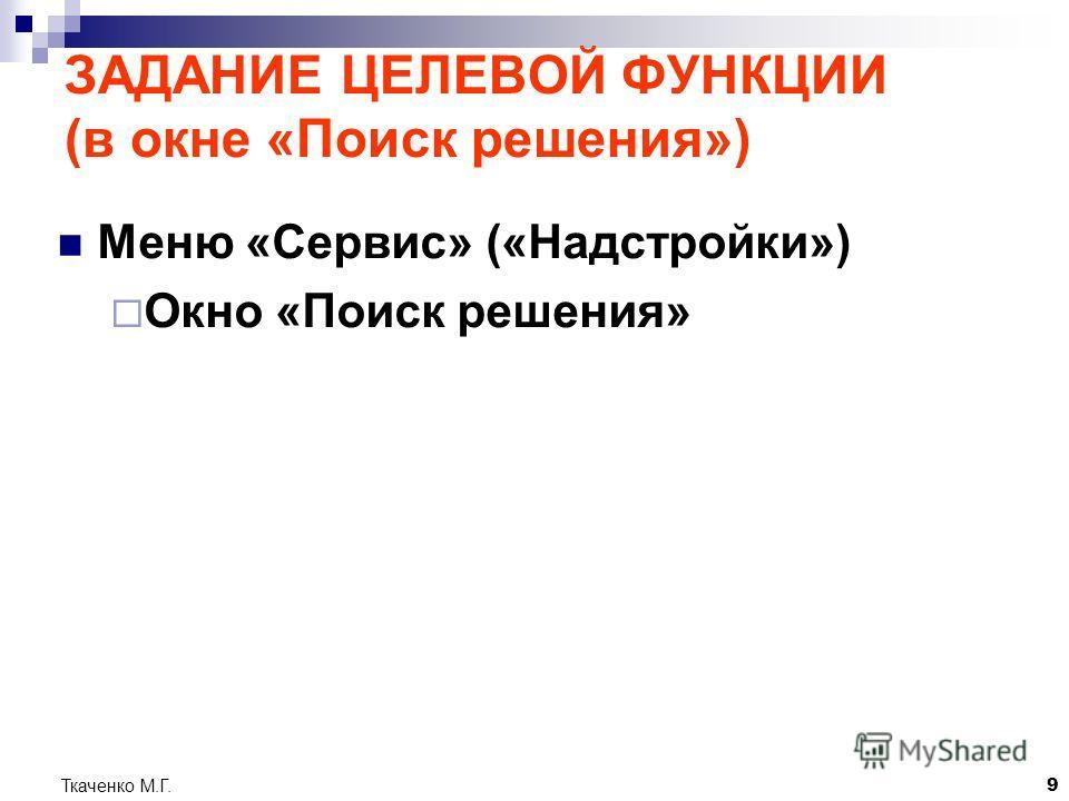 Ткаченко М.Г.9 ЗАДАНИЕ ЦЕЛЕВОЙ ФУНКЦИИ (в окне «Поиск решения») Меню «Сервис» («Надстройки») Окно «Поиск решения»