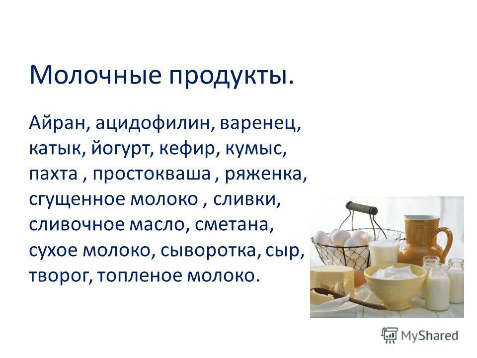 Молочные продукты. Айран, ацидофилин, варенец, катык, йогурт, кефир, кумыс, пахта, простокваша, ряженка, сгущенное молоко, сливки, сливочное масло, сметана, сухое молоко, сыворотка, сыр, творог, топленое молоко.