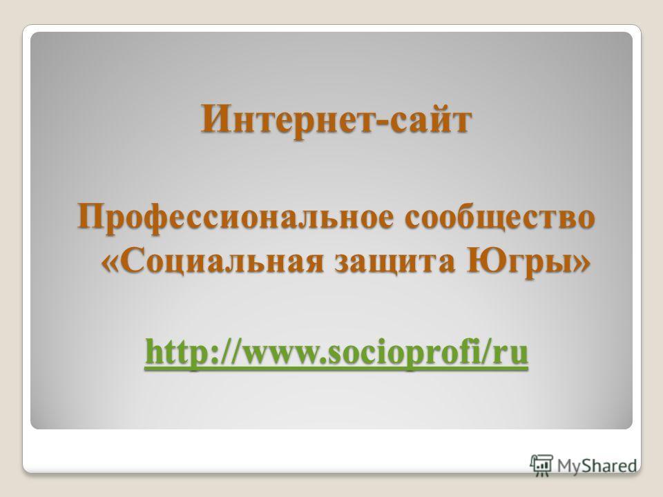 Интернет-сайт Профессиональное сообщество «Социальная защита Югры» http://www.socioprofi/ru http://www.socioprofi/ru
