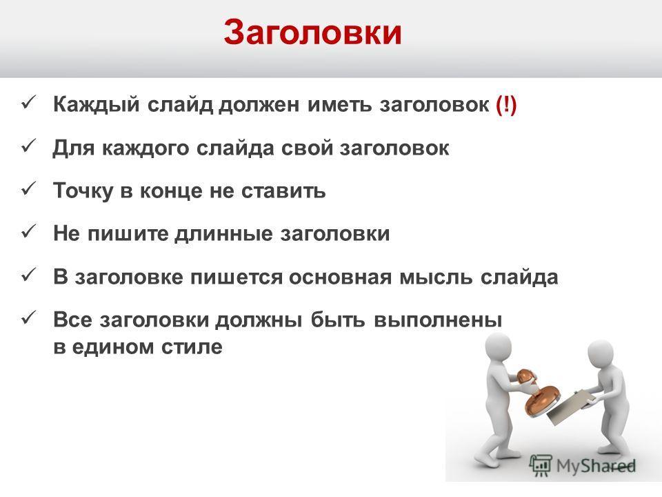 Заголовки Каждый слайд должен иметь заголовок (!) Для каждого слайда свой заголовок Точку в конце не ставить Не пишите длинные заголовки В заголовке пишется основная мысль слайда Все заголовки должны быть выполнены в едином стиле