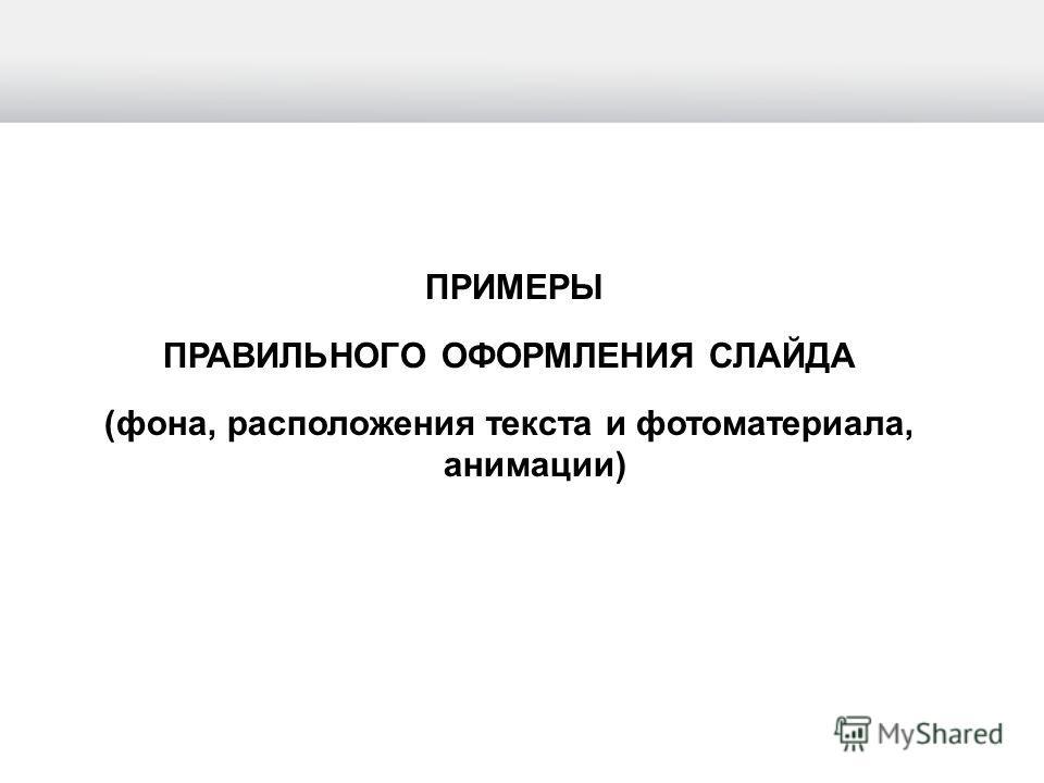 ПРИМЕРЫ ПРАВИЛЬНОГО ОФОРМЛЕНИЯ СЛАЙДА (фона, расположения текста и фотоматериала, анимации)