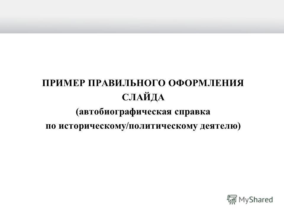 ПРИМЕР ПРАВИЛЬНОГО ОФОРМЛЕНИЯ СЛАЙДА (автобиографическая справка по историческому/политическому деятелю)