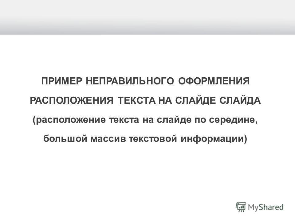 ПРИМЕР НЕПРАВИЛЬНОГО ОФОРМЛЕНИЯ РАСПОЛОЖЕНИЯ ТЕКСТА НА СЛАЙДЕ СЛАЙДА (расположение текста на слайде по середине, большой массив текстовой информации)