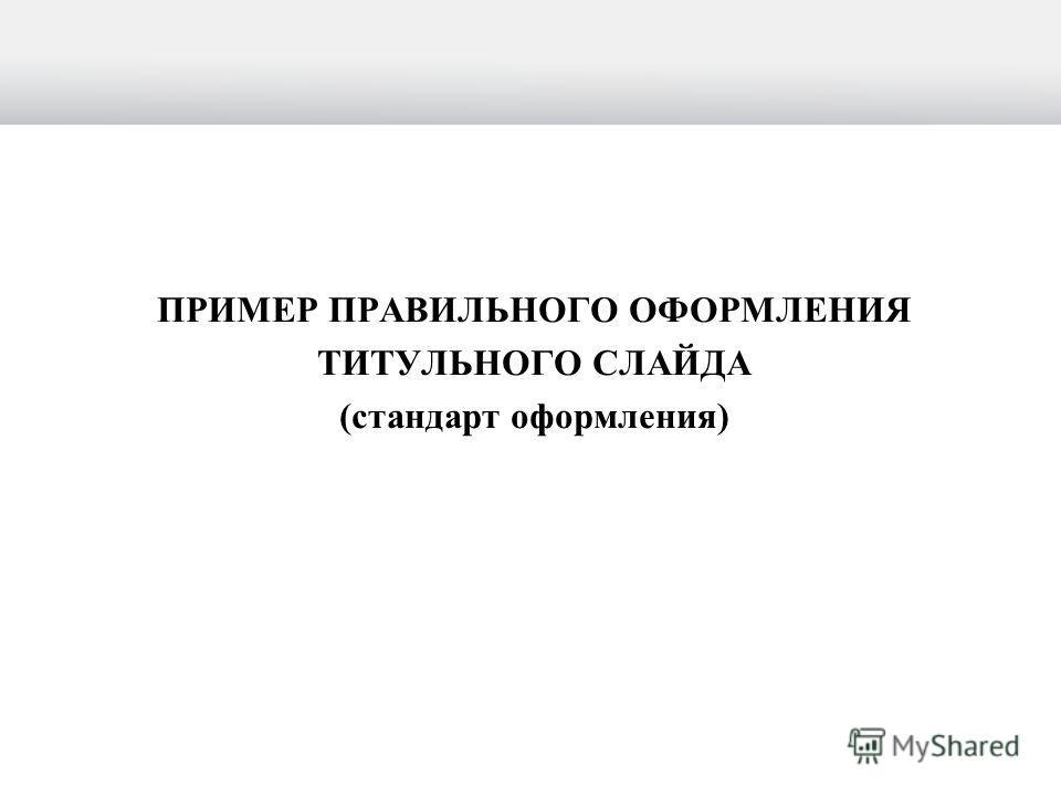ПРИМЕР ПРАВИЛЬНОГО ОФОРМЛЕНИЯ ТИТУЛЬНОГО СЛАЙДА (стандарт оформления)