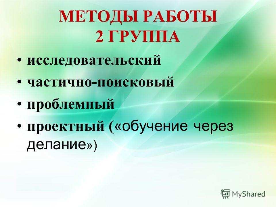 МЕТОДЫ РАБОТЫ 2 ГРУППА исследовательский частично-поисковый проблемный проектный ( «обучение через делание »)