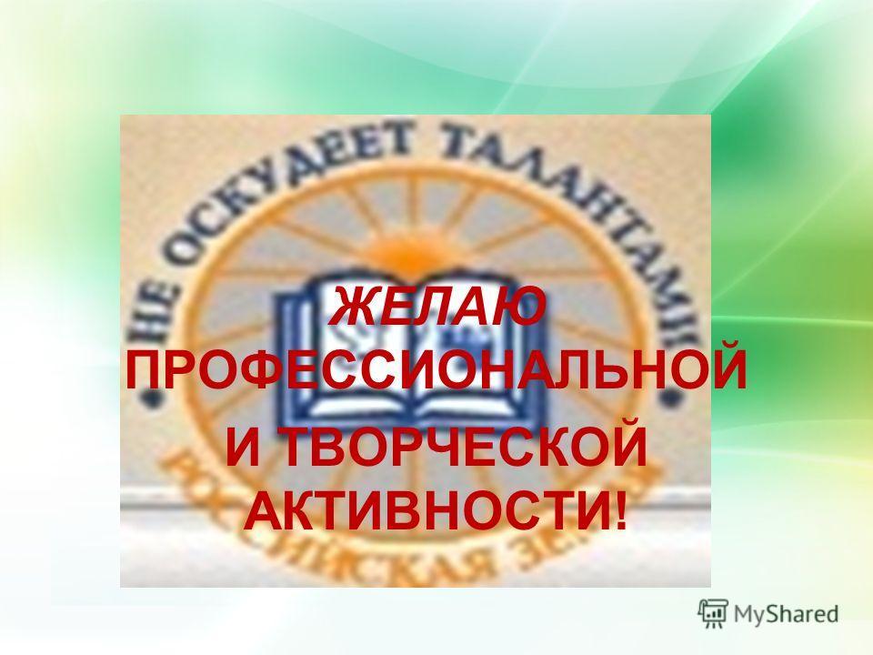 ЖЕЛАЮ ПРОФЕССИОНАЛЬНОЙ И ТВОРЧЕСКОЙ АКТИВНОСТИ!