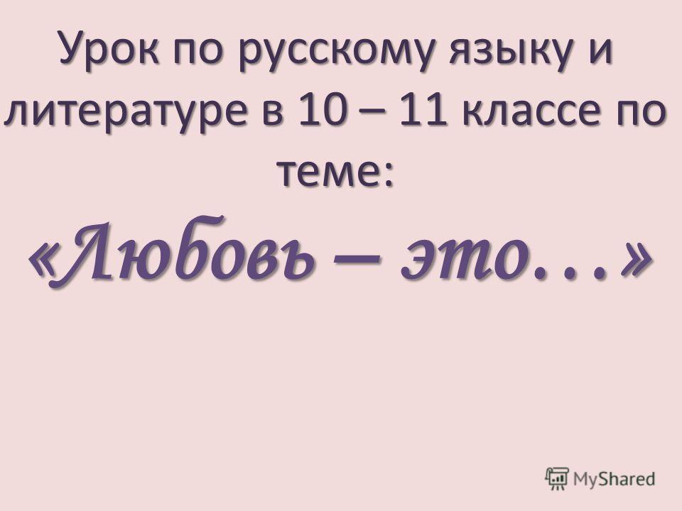 Урок по русскому языку и литературе в 10 – 11 классе по теме: «Любовь – это…»