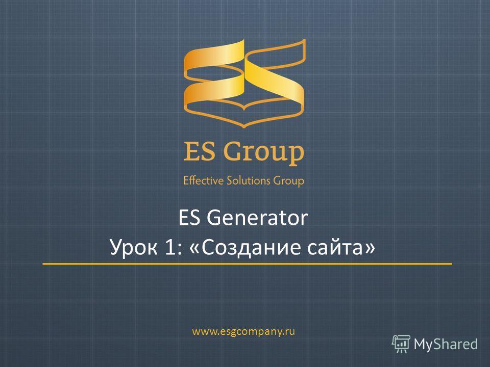 ES Generator Урок 1: «Создание сайта» www.esgcompany.ru