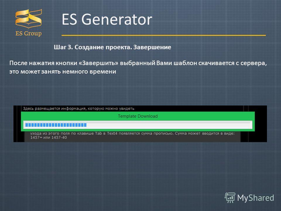 ES Generator Шаг 3. Создание проекта. Завершение После нажатия кнопки «Завершить» выбранный Вами шаблон скачивается с сервера, это может занять немного времени