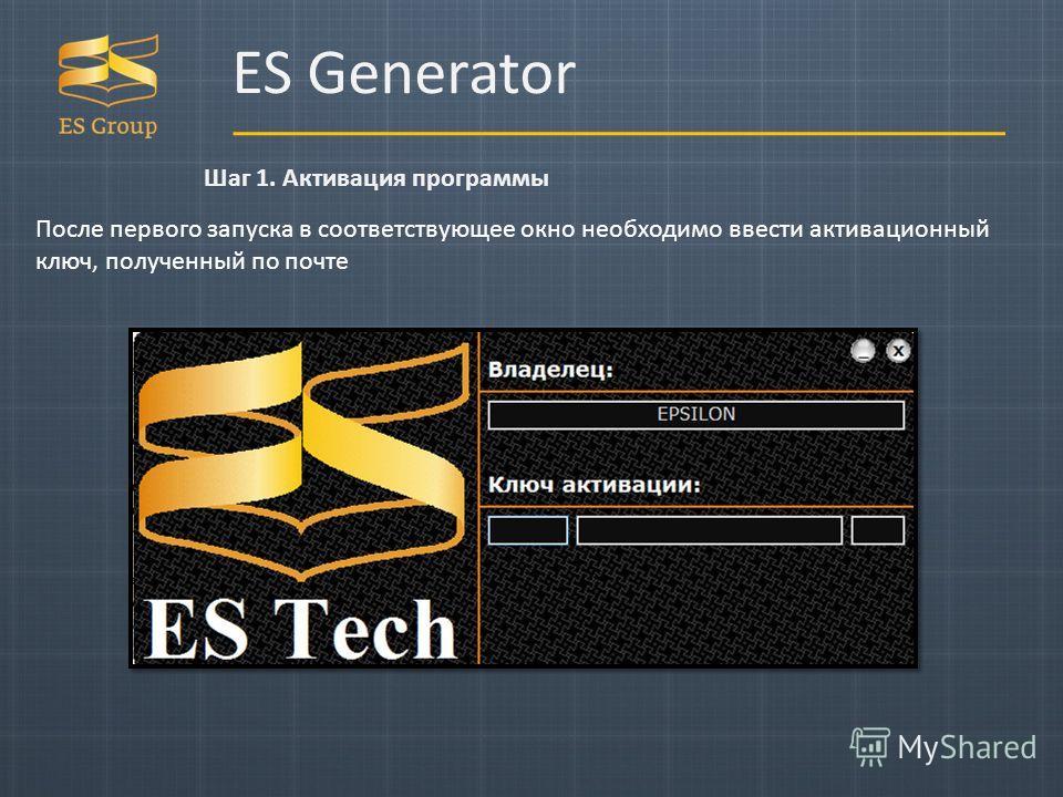 ES Generator Шаг 1. Активация программы После первого запуска в соответствующее окно необходимо ввести активационный ключ, полученный по почте