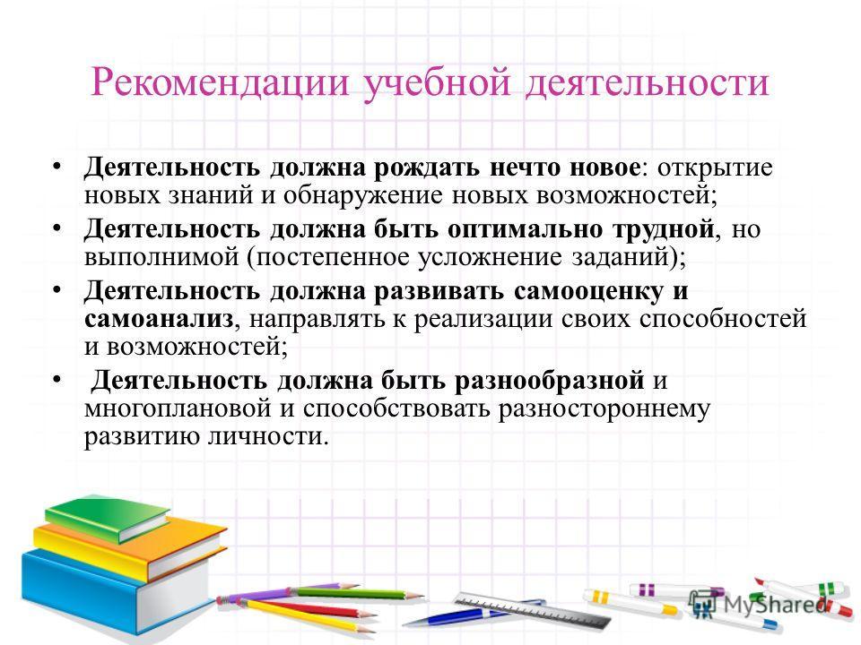 Рекомендации учебной деятельности Деятельность должна рождать нечто новое: открытие новых знаний и обнаружение новых возможностей; Деятельность должна быть оптимально трудной, но выполнимой (постепенное усложнение заданий); Деятельность должна развив