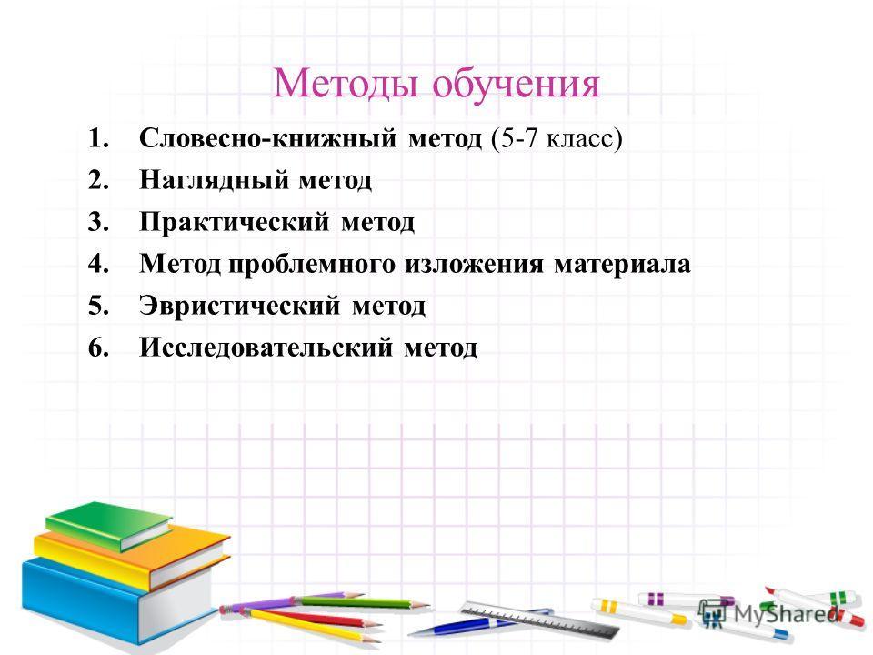 Методы обучения 1.Словесно-книжный метод (5-7 класс) 2.Наглядный метод 3.Практический метод 4.Метод проблемного изложения материала 5.Эвристический метод 6.Исследовательский метод