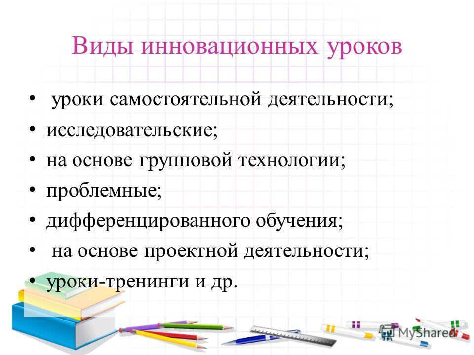Виды инновационных уроков уроки самостоятельной деятельности; исследовательские; на основе групповой технологии; проблемные; дифференцированного обучения; на основе проектной деятельности; уроки-тренинги и др.