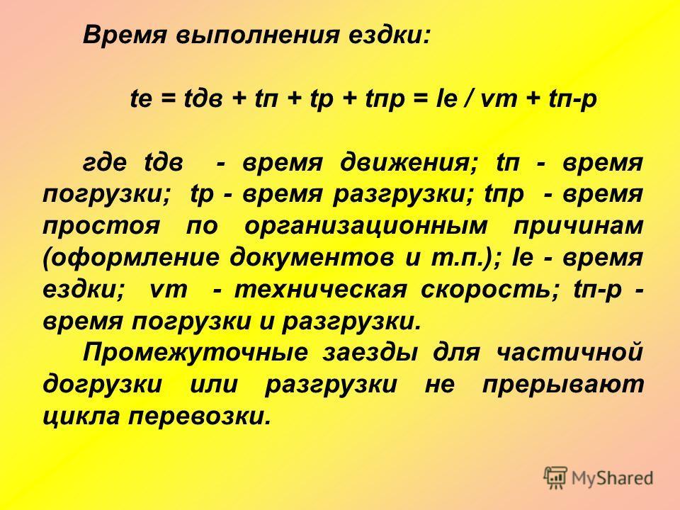 Время выполнения ездки: tе = tдв + tп + tр + tпр = lе / νт + tп-р где tдв - время движения; tп - время погрузки; tр - время разгрузки; tпр - время простоя по организационным причинам (оформление документов и т.п.); lе - время ездки; νт - техническая