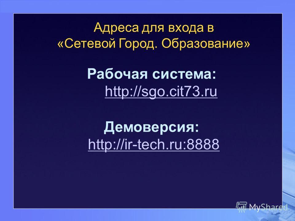 Адреса для входа в «Сетевой Город. Образование» Рабочая система: http://sgo.cit73.ru http://sgo.cit73.ru Демоверсия: http://ir-tech.ru:8888