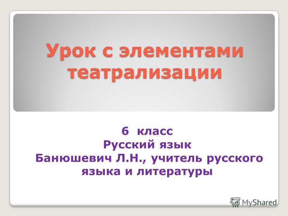 Урок с элементами театрализации 6 класс Русский язык Банюшевич Л.Н., учитель русского языка и литературы