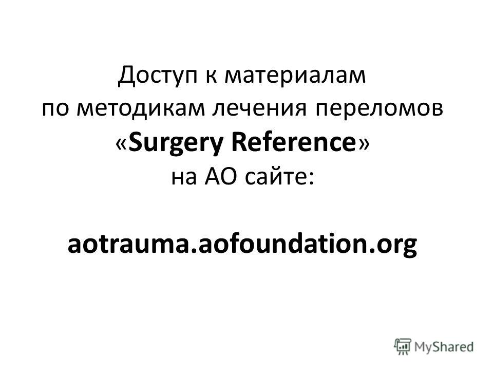 Доступ к материалам по методикам лечения переломов « Surgery Reference » на AO сайте: aotrauma.aofoundation.org