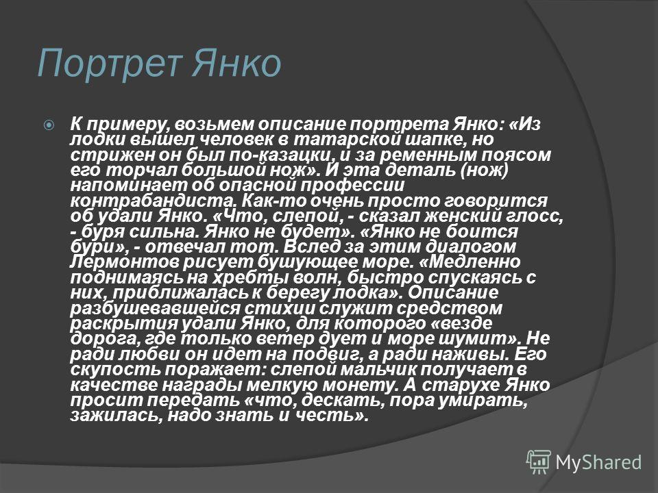 Портрет Янко К примеру, возьмем описание портрета Янко: «Из лодки вышел человек в татарской шапке, но стрижен он был по-казацки, и за ременным поясом его торчал большой нож». И эта деталь (нож) напоминает об опасной профессии контрабандиста. Как-то о
